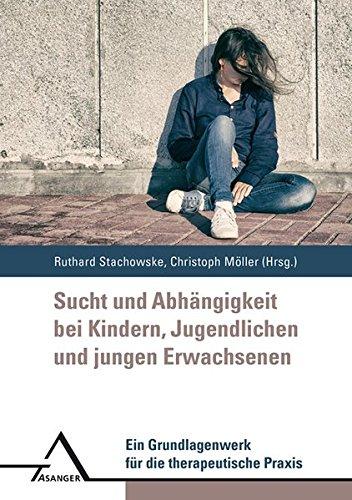 Sucht und Abhängigkeit bei Kindern, Jugendlichen und jungen Erwachsenen: Ein Grundlagenwerk für die therapeutische Praxis