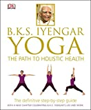 BKS Iyengar Yoga The Path to Holistic Health: The Definitive Step-by-Step Guide