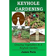Keyhole Gardening: Growing Vegetables In A Keyhole Garden (Gardening Techniques) (Volume 7) by James Paris (2015-11-30)