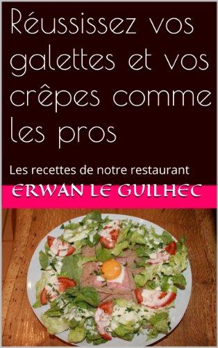 Réussissez vos galettes et vos crêpes comme les pros: Les recettes de notre restaurant par Erwan Le Guilhec