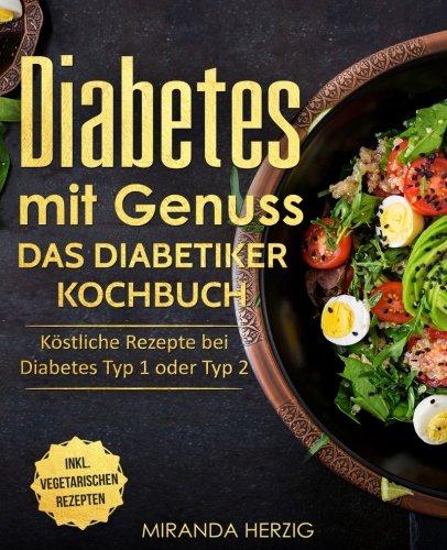 Diabetes mit Genuss - Das Diabetiker Kochbuch: Köstliche Rezepte bei Diabetes Typ 1 oder Typ 2 (Diabetes Kochbuch, nahezu zuckerfreie Ernährung und zuckerfrei kochen)