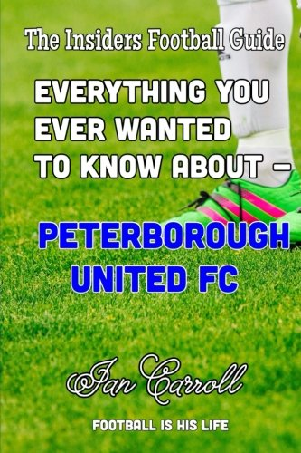 Everything You Ever Wanted to Know About - Peterborough United FC
