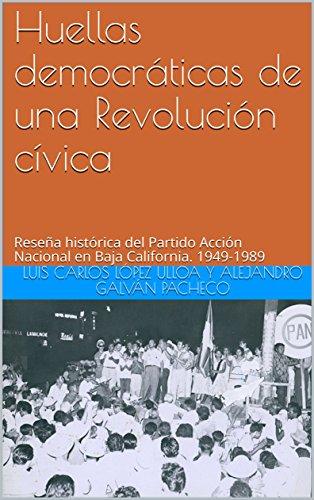 Huellas democráticas de una Revolución cívica: Reseña histórica del Partido Acción Nacional en Baja California. 1949-1989 por Luis Carlos López Ulloa y ALEJANDRO GALVÁN PACHECO