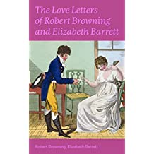 The Love Letters of Robert Browning and Elizabeth Barrett Barrett: Romantic Correspondence between two great poets of the Victorian era (Featuring Extensive Illustrated Biographies) (English Edition)