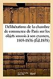 Analyse succincte des délibérations de la chambre de commerce de Paris: sur les principaux objets soumis à son examen, 1803-1836...