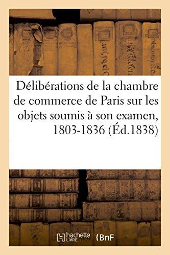 Analyse succincte des dlibrations de la chambre de commerce de Paris: sur les principaux objets soumis  son examen, 1803-1836