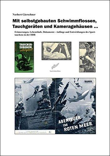 Mit selbstgebauten Schwimmflossen, Tauchgeräten und Kameragehäusen ...: Erinnerungen, Lebensläufe, Dokumente - Anfänge und Entwicklungen des Sporttauchens in der DDR