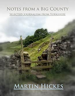Notes from a Big County: Selected journalism from Yorkshire by [Hickes, Martin]