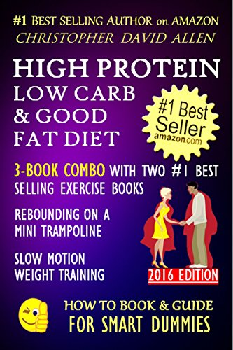 HIGH PROTEIN, LOW CARB & GOOD FAT DIET - 3-BOOK COMBO WITH TWO #1 BEST SELLING EXERCISE BOOKS - REBOUNDING ON A MINI TRAMPOLINE - SLOW MOTION WEIGHT TRAINING ... FOR SMART DUMMIES 11) (English Edition)