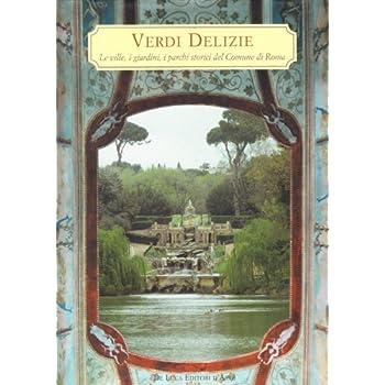Verdi Delizie. Le Ville, I Giardini, I Parchi Storici Del Comune Di Roma