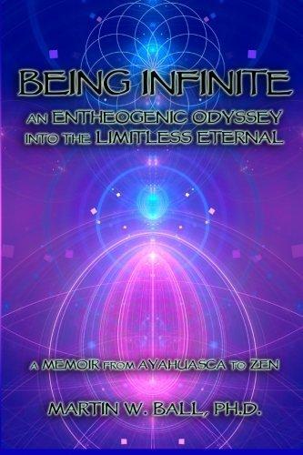 Being Infinite: An Entheogenic Odyssey into the Limitless Eternal: A Memoir from Ayahuasca to Zen by Martin W. Ball Ph.D. (2014-06-05)