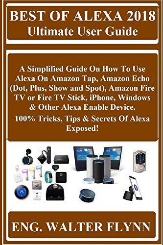 BEST OF ALEXA 2018 Ultimate User Guide:  A Simplified Guide On How To Use Alexa On Amazon Tap, Amazon Echo (Dot, Plus, Show and Spot), Amazon Fire TV or ... Windows & Other Alexa... (English Edition)