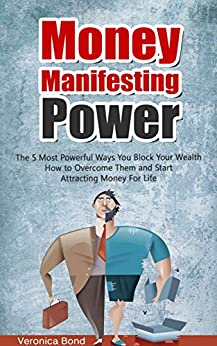 MONEY: Manifesting Power: The 5 Most Powerful Ways You Block Your Wealth How to Overcome Them and Start Attracting Money For Life (Money: Manifest, Power ... Money Series Book 1) (English Edition) par [Bond, Veronica]