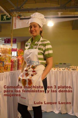 Comedia machista en 3 platos para las feminista y demás mujers por Luis Luque Lucas