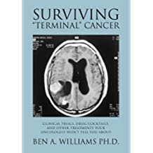 "Surviving ""Terminal"" Cancer: Clinical Trials, Drug Cocktails, and Other Treatments Your Oncologist Won't Tell You About (English Edition)"