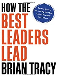 How the Best Leaders Lead: Proven Secrets to Getting the Most Out of Yourself and Others by Brian Tracy (2010-02-03)