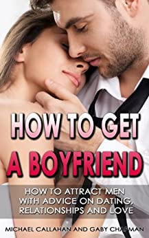 HOW TO GET A BOYFRIEND: HOW TO ATTRACT MEN, WITH ADVICE ON DATING, RELATIONSHIPS AND LOVE (advice about love, advice about relationships, advice for women, ... relationship, advice on love, attract men) by [Callahan, Michael, Chapman, Gaby]
