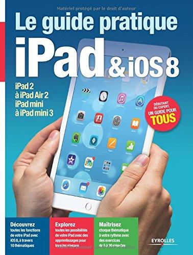 Le guide pratique iPad et iOS 8 : Pour tous les iPad  partir de l'iPad 2 - Dbutant ou expert, un guide pour tous