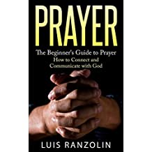 Prayer: The Beginner's Guide to Prayer: How to Connect and Communicate with God (English Edition)