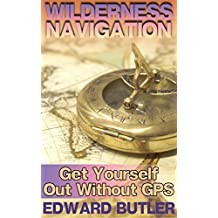 Wilderness Navigation: Get Yourself Out Without GPS: (Survival Guide, How to Survive in the Wilderness) (English Edition)