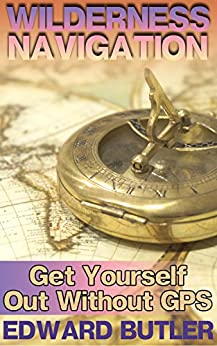 Epub Gratis Wilderness Navigation: Get Yourself Out Without GPS: (Survival Guide, How to Survive in the Wilderness)