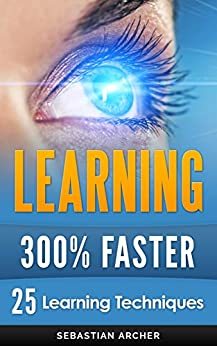 Learning: 300% Faster - 25 Learning Techniques by [Archer, Sebastian]