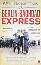 The Berlin-Baghdad Express: The Ottoman Empire and Germany's Bid for World Power, 1898-1918 by McMeekin, Sean (2011)