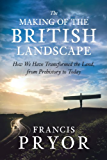 The Making of the British Landscape: How We Have Transformed the Land, from Prehistory to Today