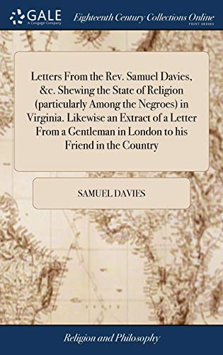 Letters from the Rev. Samuel Davies, &c. Shewing the State of Religion (Particularly Among the Negroes) in Virginia. Likewise an Extract of a Letter ... in London to His Friend in the Country