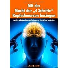 """Mit der Macht der """"4 Schritte"""" Kopfschmerzen besiegen: Endlich wieder ohne Kopfschmerzen den Alltag genießen"""