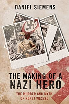 Making of a Nazi Hero, The: The Murder and Myth of Horst Wessel by [Siemens, Daniel]