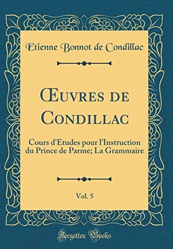 Oeuvres de Condillac, Vol. 5: Cours D'Tudes Pour L'Instruction Du Prince de Parme; La Grammaire (Classic Reprint)