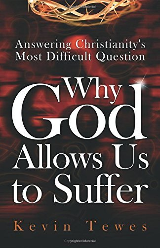 Answering Christianity's Most Difficult Question-Why God Allows Us to Suffer by Kevin Tewes (2015-03-04)