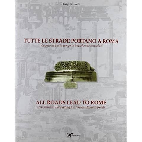 Tutte le strade portano a Roma. Viaggio in Italia lungo le antiche vie consolari-All roads lead to Rome. Travelling in Italy along the ancient Roman roads