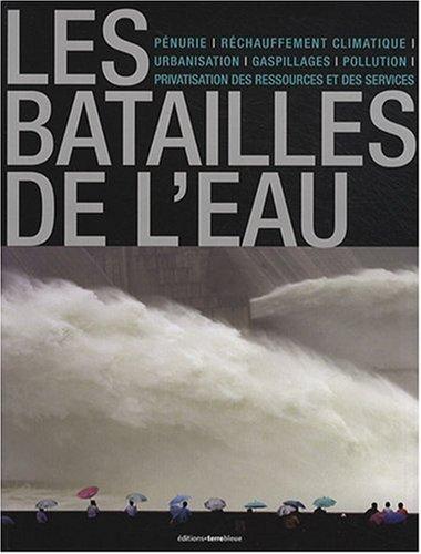 Les batailles de l'eau: Pénurie, réchauffemetn climatique, urbanisation, gaspillages, pollution, privatisation des ressources et des services. par François Cuel