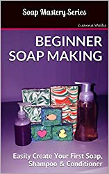 Soap Mastery: Beginner Soap Making: Easily Create Your First Soap, Shampoo & Conditioner