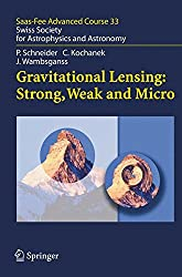 Gravitational Lensing: Strong, Weak and Micro: Swiss Society for Astrophysics and Astronomy: Swiss Society for Astrophysics and Sstronomy (Saas-Fee Advanced Course)