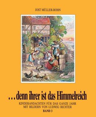 ...denn ihrer ist das Himmelreich. Andachten für Kinder zu Holzschnitten von Ludwig Richter / Denn ihrer ist das Himmelreich 3: Kinderandachten für das ganze Jahr