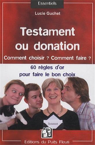 Testament ou donation : Comment choisir ? Comment faire ? Les 60 règles d'or à connaître pour faire le bon choix