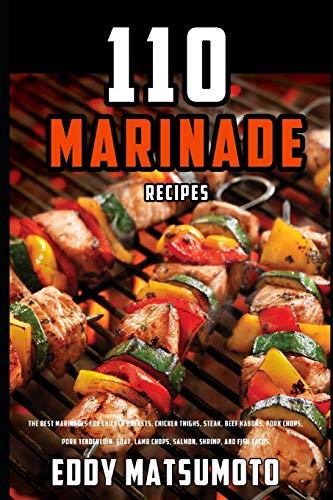 110 Marinade Recipes: The Best Marinades for Chicken Breasts, Chicken Thighs, Steak, Beef Kabobs, Pork Chops, Pork Tenderloin, Goat, Lamb Chops, ... Tacos. (Eddy Matsumoto Best Sellers, Band 3)
