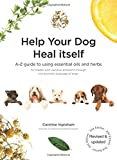 Help Your Dog Heal Itself: A-Z guide to using essential oils and herbs for hidden and common problems through the aromatic language of dogs