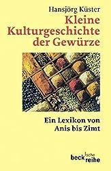 Kleine Kulturgeschichte der Gewürze: Ein Lexikon von Anis bis Zimt