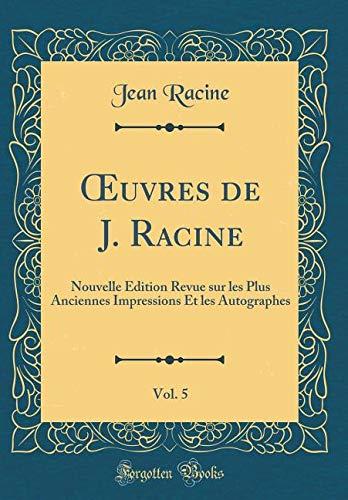 Oeuvres de J. Racine, Vol. 5: Nouvelle Édition Revue Sur Les Plus Anciennes Impressions Et Les Autographes (Classic Reprint) par Jean Racine