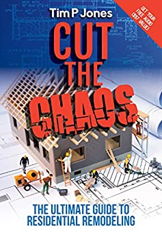 Cut the Chaos: The Ultimate Guide to Residential Remodeling by [Jones, Tim]