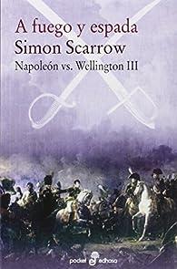 A fuego y espada: Napoleón vs Wellington par Simon Scarrow