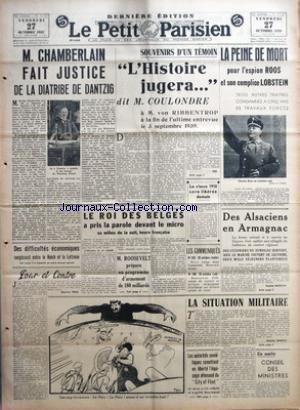 PETIT PARISIEN (LE) [No 22885] du 27/10/1939 - M. CHAMBERLAIN FAIT JUSTICE DE LA DIATRIBE DE DANTZIG PAR ELIE-J. BOIS - DES DIFFICULTES ECONOMIQUES SURGISSENT ENTRE LE REICH ET LA LETTONIE - L'HISTOIRE JUGERA... PAR XXX - LA CLASSE 1910 SERA LIBERE DEMAIN - LA PEINE DE MORT POUR L'ESPION ROOS ET SON COMPLICE LOBSTEIN - LE ROI DES BELGES A PRIS LA PAROLE DEVANT LE MICRO AU MILIEU DE LA NUIT, HEURE FRANCAISE - M. ROOSEVELT PREPARE UN PROGRAMME D'ARMEMENT DE 180 MILLIARDS - DES ALSACIENS EN ARMAGN par Collectif