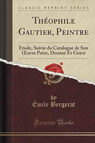Th'ophile Gautier, Peintre: Tude, Suivie Du Catalogue de Son Oeuvre Peint, Dessin' Et Grav' (Classic Reprint)