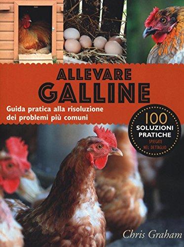 Allevare galline. Guida pratica alla risoluzione dei problemi più comuni. Ediz. illustrata