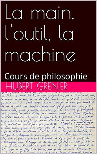 Couverture du livre La main, l'outil, la machine: Cours de philosophie (Oeuvre de Hubert Grenier t. 5)