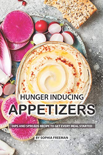 Hunger Inducing Appetizers: Dips and Spreads Recipes to get every Meal Started